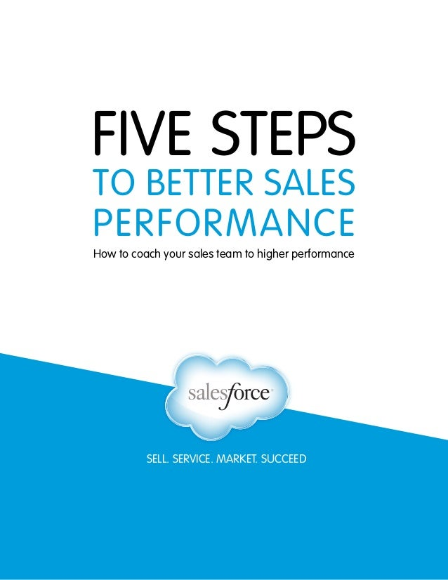 SELL. SERVICE. MARKET. SUCCEED FIVE STEPS TO BETTER SALES PERFORMANCE How to coach your sales team to higher performance