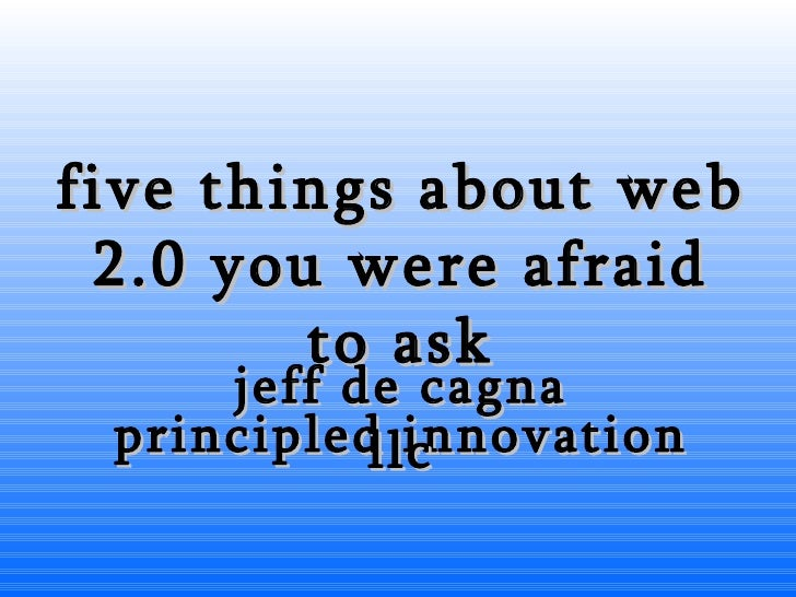 five things about web 2.0 you were afraid to ask jeff de cagna principled innovation llc