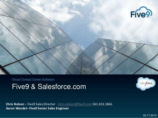 Cloud Contact Center Software 03.17.2014 Five9 & Salesforce.com Chris Nelson – Five9 Sales Director chris.nelson@five9.com...