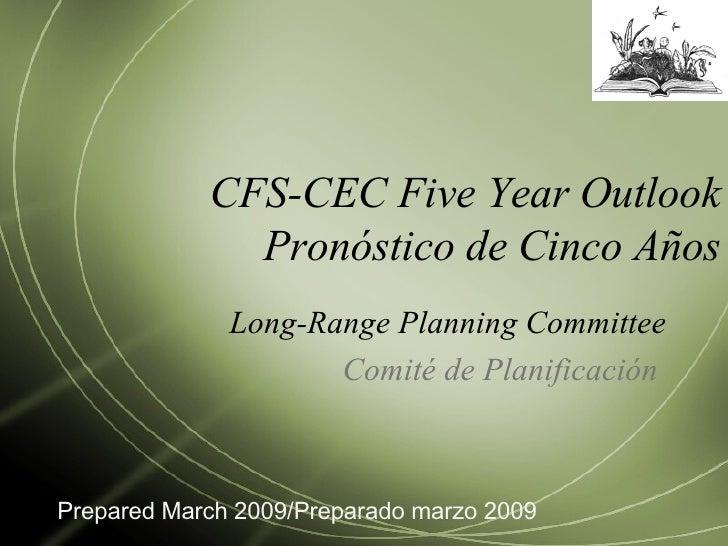 CFS-CEC Five Year Outlook Pronóstico de Cinco Años Long-Range Planning Committee Comité de Planificación  Prepared March 2...