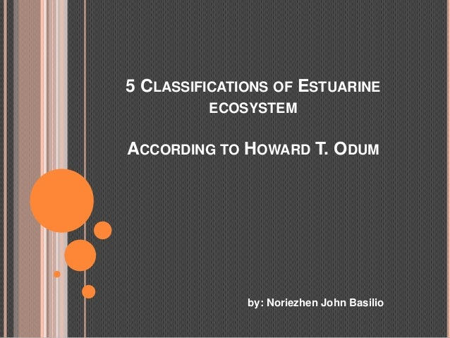 5 CLASSIFICATIONS OF ESTUARINE         ECOSYSTEMACCORDING TO HOWARD T. ODUM              by: Noriezhen John Basilio