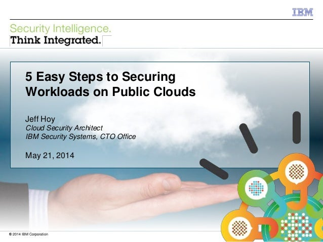 © 2012 IBM Corporation IBM Security Systems 1© 2014 IBM Corporation 5 Easy Steps to Securing Workloads on Public Clouds Je...