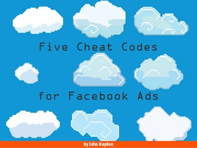 Five Cheat Codes  for Facebook Ads  by John Haydon