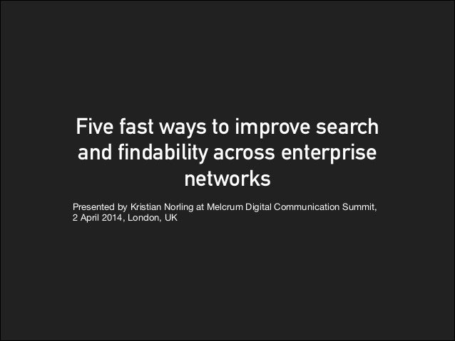 Five fast ways to improve search and findability across enterprise networks Presented by Kristian Norling at Melcrum Digit...