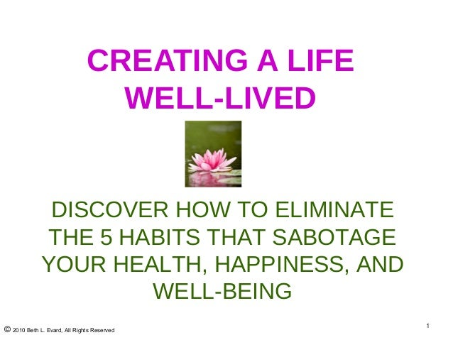 © 2010 Beth L. Evard, All Rights Reserved 1 CREATING A LIFE WELL-LIVED DISCOVER HOW TO ELIMINATE THE 5 HABITS THAT SABOTAG...