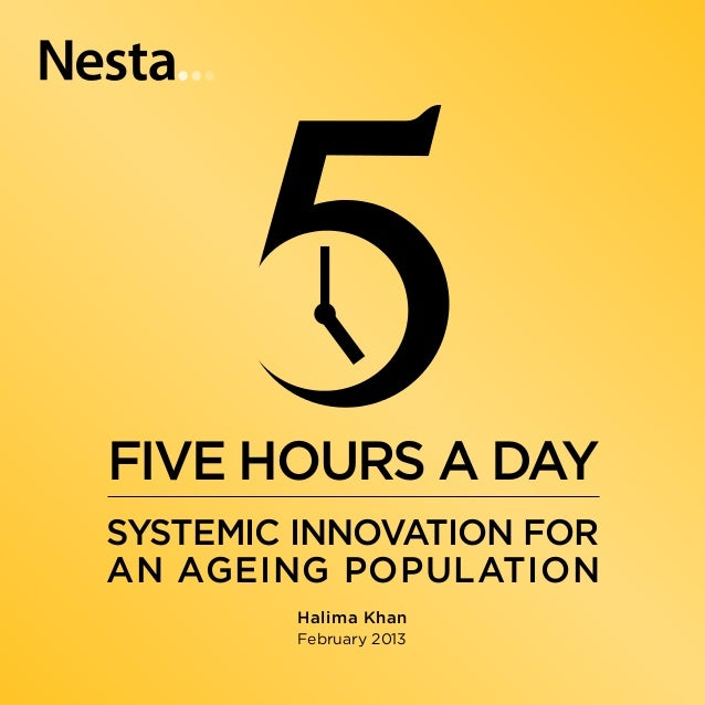 FIVE HOURS A DAY SYSTEMIC INNOVATION FORA N AGEING POPULATION         Halima Khan         February 2013