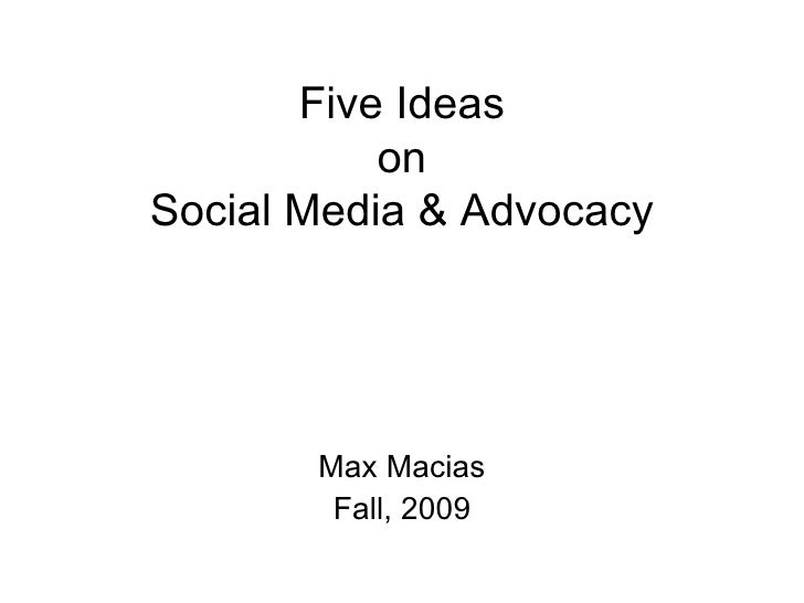 Five Ideas on Social Media & Advocacy <ul><li>Max Macias </li></ul><ul><li>Fall, 2009 </li></ul>