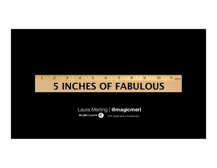 5 INCHES OF FABULOUS    Laura Merling | @magicmerl                SVP, Applications Enablement