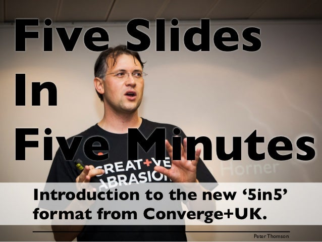 Five SlidesInFive MinutesIntroduction to the new '5in5'format from Converge+UK.                         Peter Thomson