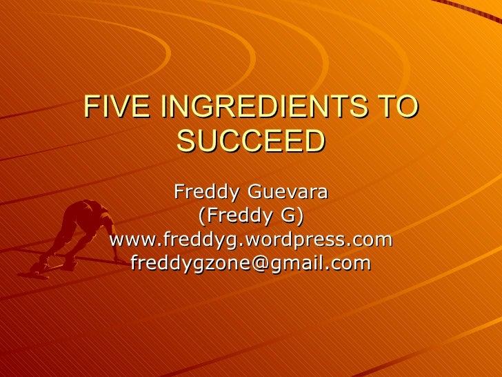 FIVE INGREDIENTS TO SUCCEED Freddy Guevara (Freddy G) www.freddyg.wordpress.com [email_address]