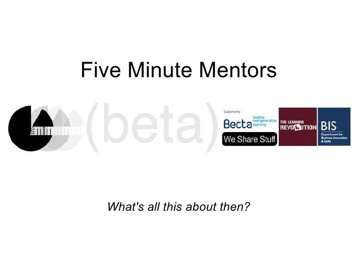 Five Minute Mentors What's all this about then?
