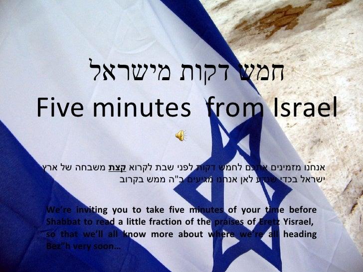 חמש דקות מישראל Five minutes  from Israel אנחנו מזמינים אתכם לחמש דקות לפני שבת לקרוא  קצת  משבחה של ארץ ישראל בכדי שנדע ל...