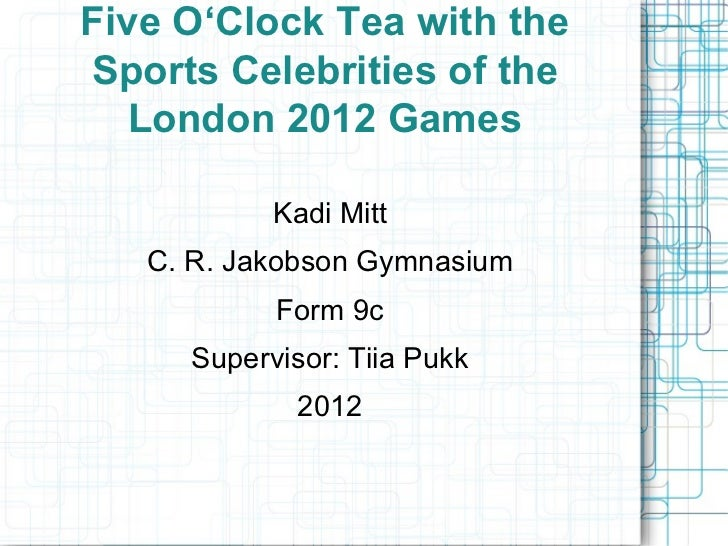 Five O'Clock Tea with the Sports Celebrities of the London 2012 Games Kadi Mitt C. R. Jakobson Gymnasium Form 9c Superviso...
