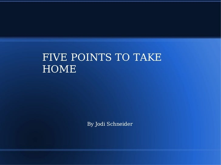 FIVE POINTS TO TAKE HOME By Jodi Schneider