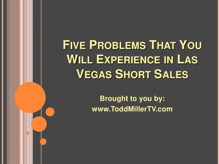 FIVE PROBLEMS THAT YOU WILL EXPERIENCE IN LAS   VEGAS SHORT SALES     Brought to you by:    www.ToddMillerTV.com