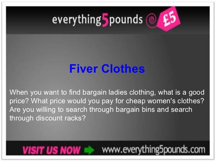 Fiver Clothes When you want to find bargain ladies clothing, what is a good price? What price would you pay for cheap wome...