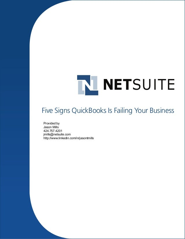 Five Signs QuickBooks Is Failing Your Business Provided by Jason Mills 424.757.4201 jmills@netsuite.com http://www.linkedi...