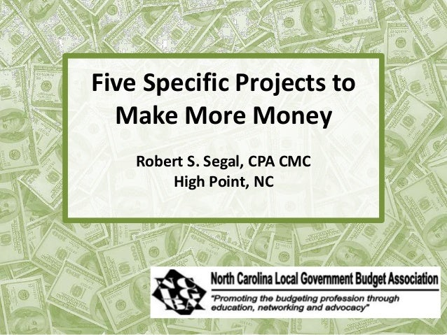 Five Specific Projects to Make More Money Robert S. Segal, CPA CMC High Point, NC