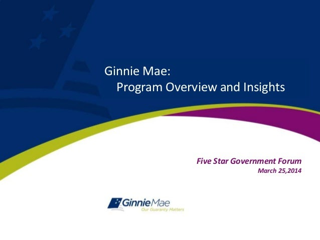 Five Star Government Forum March 25,2014 Ginnie Mae: Program Overview and Insights