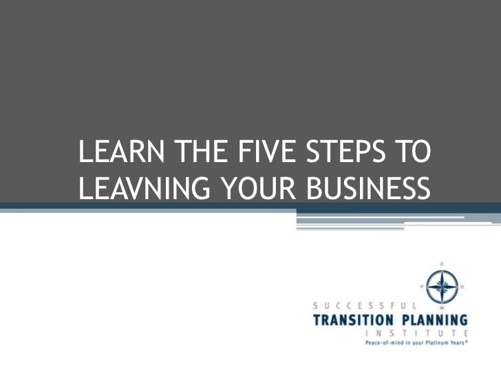 LEARN THE FIVE STEPS TO LEAVING YOUR BUSINESS <br />