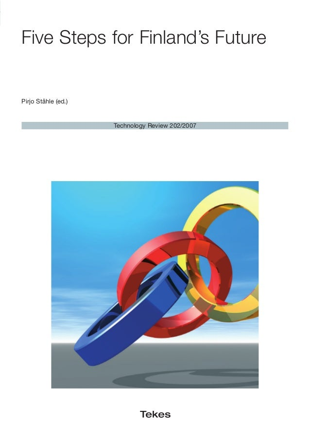 Five Steps for Finland's Future Technology Review 202/2007 Pirjo Ståhle (ed.) Tekes•FiveStepsforFinland'sFutureTechnologyR...