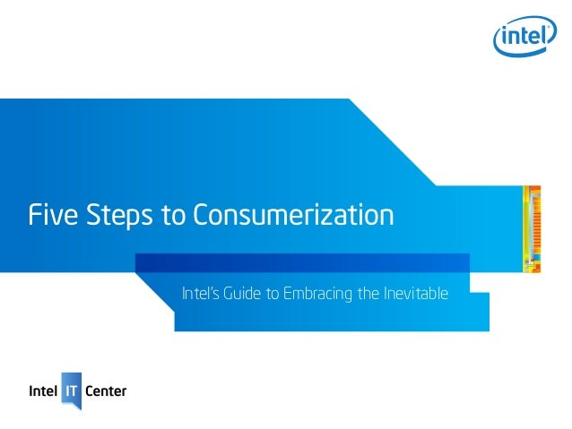 Five Steps to Consumerization            Intel's Guide to Embracing the Inevitable