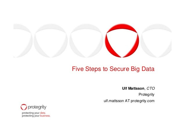 Five Steps to Secure Big Data Ulf Mattsson, CTO Protegrity ulf.mattsson AT protegrity.com