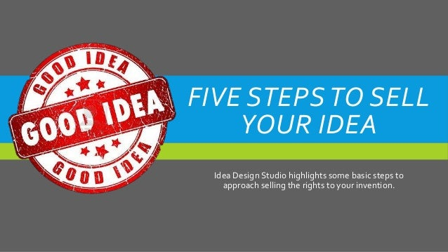 Idea Design Studio idea design studio shares patent advice for 2015 Five Stepsto Sell Your Idea Idea Design Studio Highlights Some Basic Steps To Approach Selling The