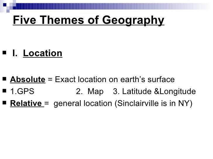 Five Themes of Geography <ul><li> I. Location </li></ul><ul><li>Absolute   = Exact location on earth's surface </li></u...