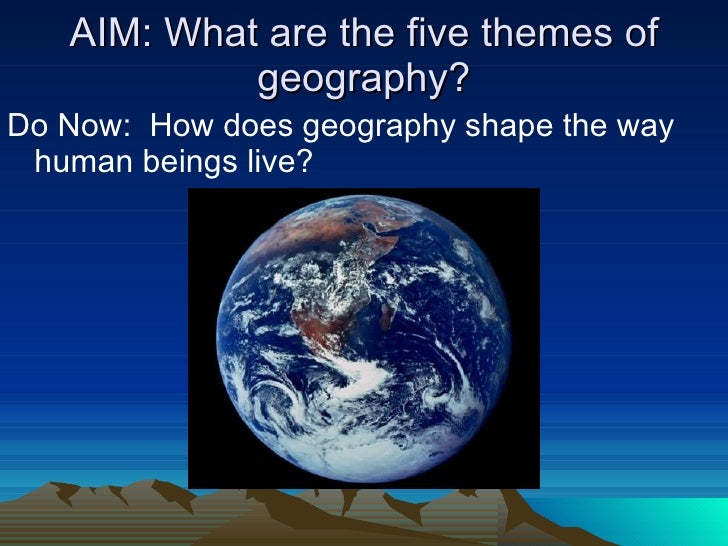 AIM: What are the five themes of geography? <ul><li>Do Now:  How does geography shape the way human beings live? </li></ul>