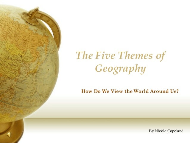 The Five Themes ofGeographyBy Nicole CopelandHow Do We View the World Around Us?