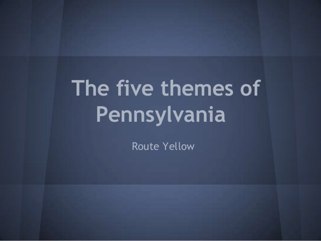 The five themes of  Pennsylvania     Route Yellow