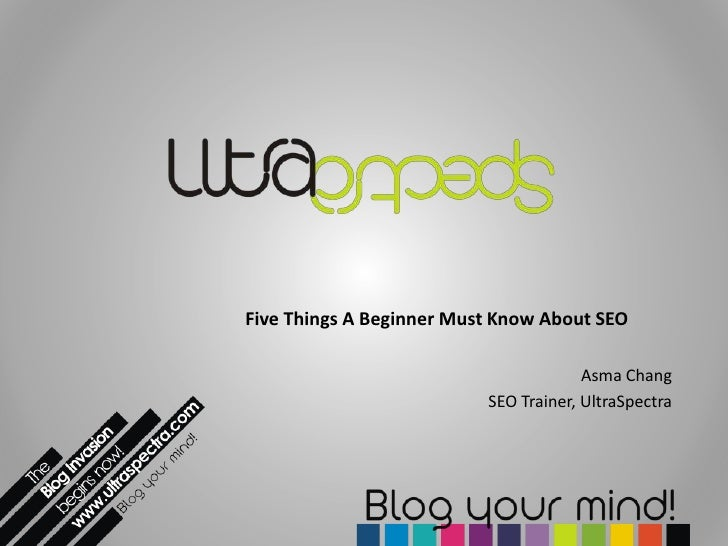 Five Things A Beginner Must Know About SEO<br />Asma Chang<br />SEO Trainer, UltraSpectra<br />