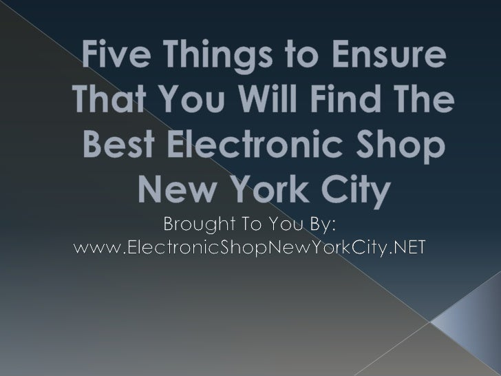Five Things to Ensure That You Will Find The Best Electronic Shop New York City<br />Brought To You By:<br />www.Electroni...