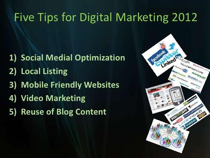 Five Tips for Digital Marketing 20121)   Social Medial Optimization2)   Local Listing3)   Mobile Friendly Websites4)   Vid...
