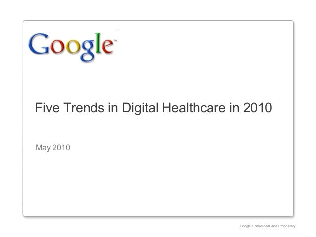 Google Confidential and Proprietary Five Trends in Digital Healthcare in 2010 May 2010