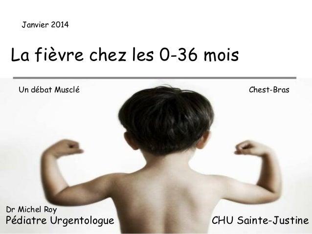 Janvier 2014  La fièvre chez les 0-36 mois Un débat Musclé  Dr Michel Roy  Pédiatre Urgentologue  Chest-Bras  CHU Sainte-J...