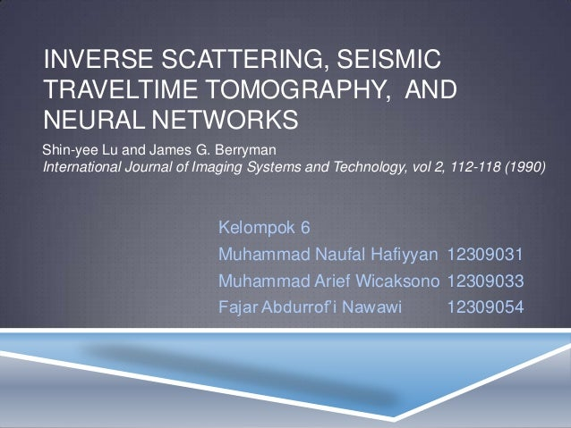 INVERSE SCATTERING, SEISMICTRAVELTIME TOMOGRAPHY, ANDNEURAL NETWORKSShin-yee Lu and James G. BerrymanInternational Journal...