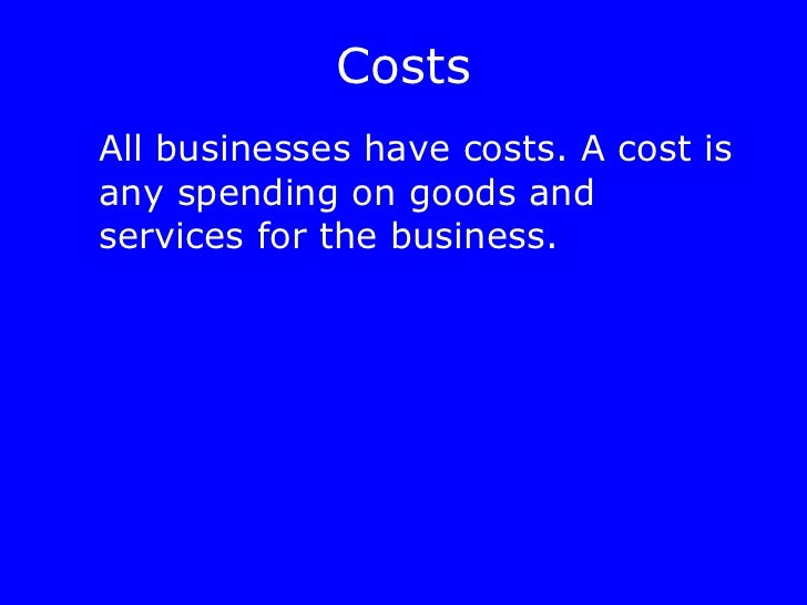 Costs <ul><li>All businesses have costs. A cost is any spending on goods and services for the business. </li></ul>