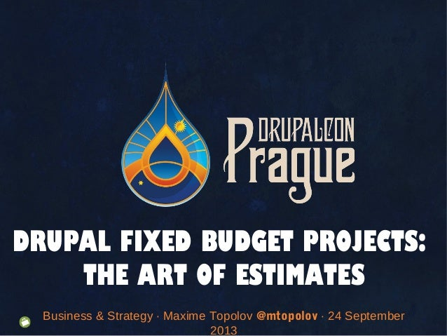 Business & Strategy · Maxime Topolov @mtopolov · 24 September 2013 DRUPAL FIXED BUDGET PROJECTS: THE ART OF ESTIMATES