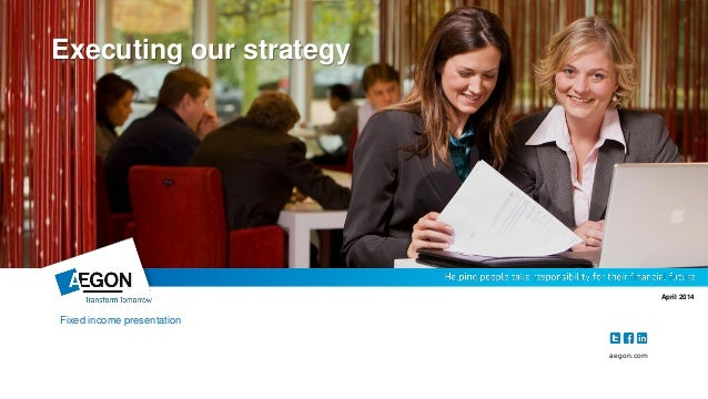 aegon.com April 2014 Executing our strategy Fixed income presentation