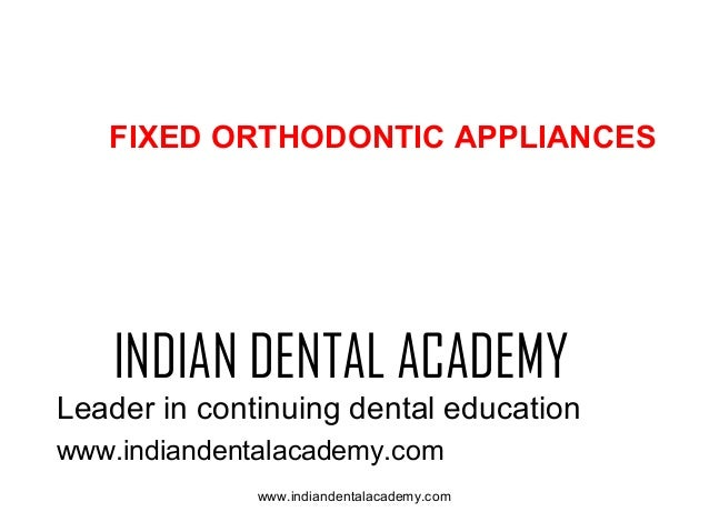FIXED ORTHODONTIC APPLIANCES  INDIAN DENTAL ACADEMY Leader in continuing dental education www.indiandentalacademy.com www....