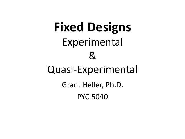 Fixed Designs  Experimental        &Quasi-Experimental  Grant Heller, Ph.D.      PYC 5040