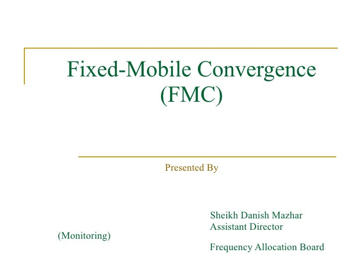 Fixed-Mobile Convergence (FMC) Presented By Sheikh Danish Mazhar Assistant Director (Monitoring) Frequency Allocation Board