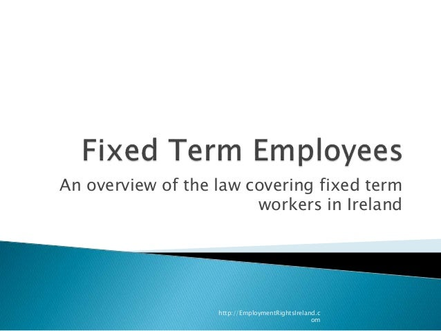An overview of the law covering fixed term workers in Ireland http://EmploymentRightsIreland.c om