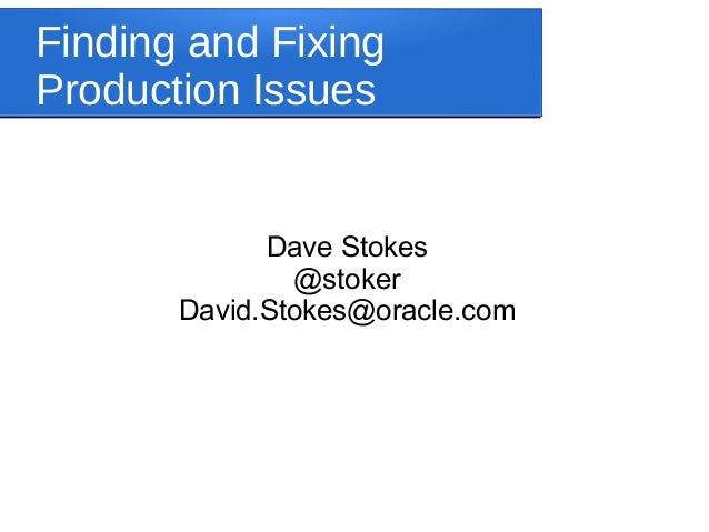 Finding and FixingProduction Issues             Dave Stokes               @stoker       David.Stokes@oracle.com