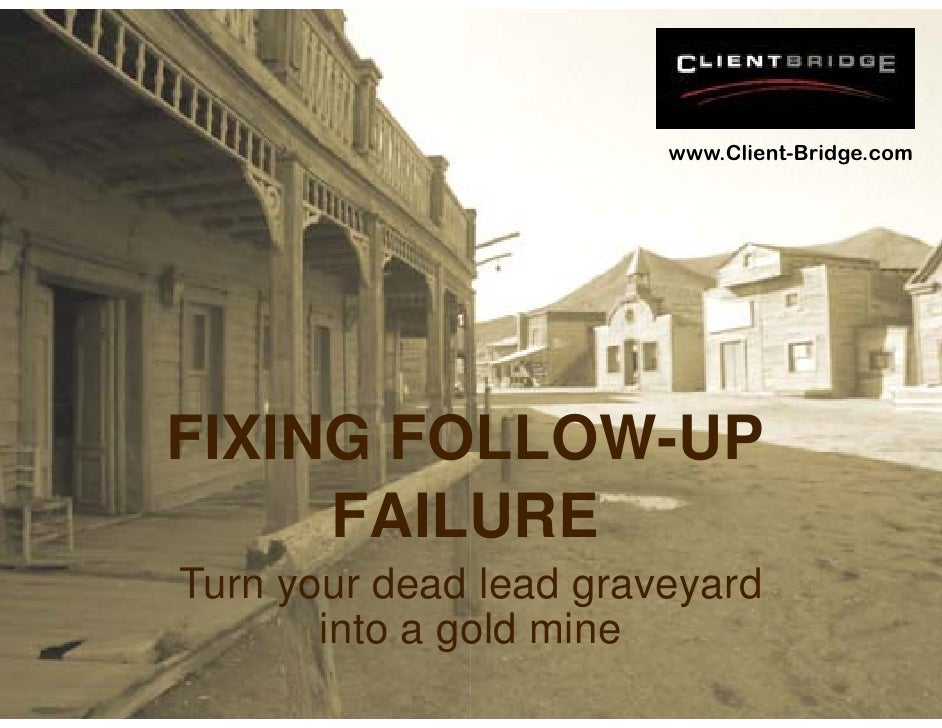 www.Client-Bridge.com     FIXING FO         OLLOW UP         OLLOW-UP      FAILURE Turn your dead lead graveyard        in...