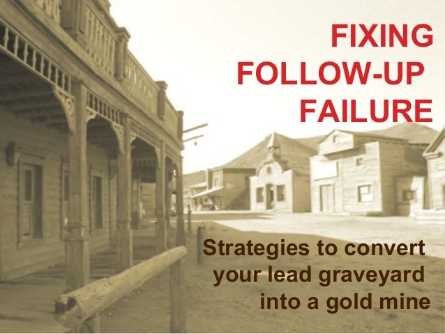 FIXING FOLLOW-UP FAILURE  Strategies to convert your lead graveyard into a gold mine