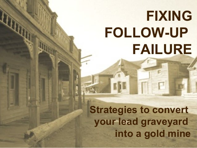 FIXING   FOLLOW-UP      FAILUREStrategies to convert your lead graveyard      into a gold mine