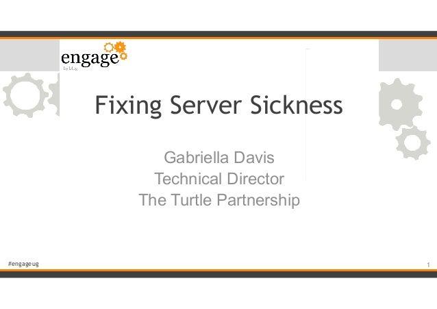 #engageug Fixing Server Sickness Gabriella Davis Technical Director The Turtle Partnership !1